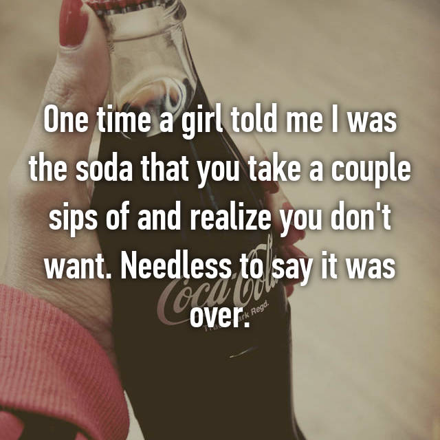 One time a girl told me I was the soda that you take a couple sips of and realize you don't want. Needless to say it was over.