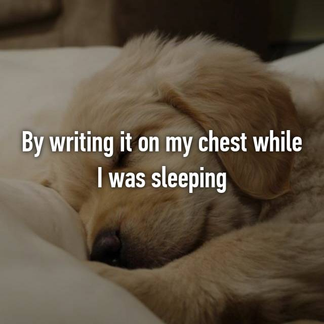 By writing it on my chest while I was sleeping