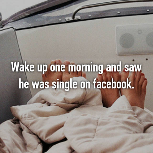 Wake up one morning and saw he was single on facebook.