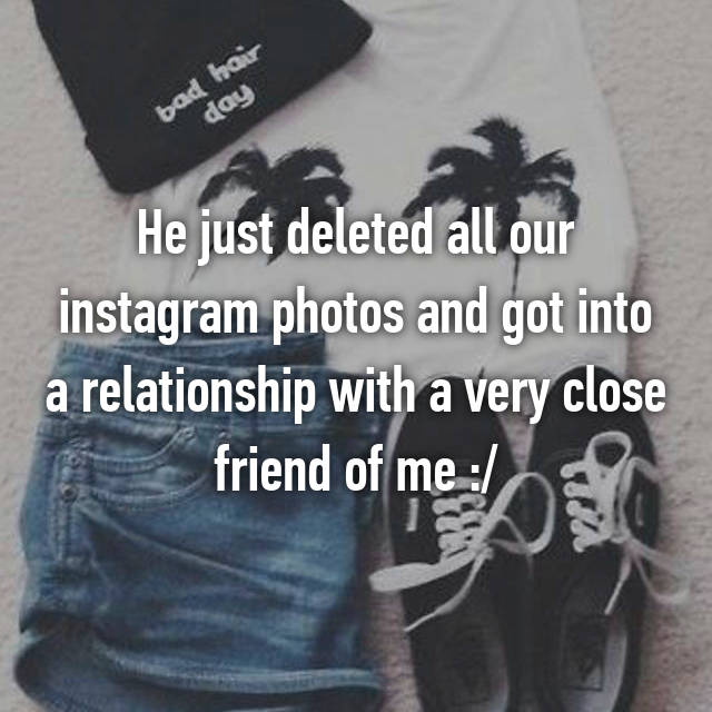 He just deleted all our instagram photos and got into a relationship with a very close friend of me :/