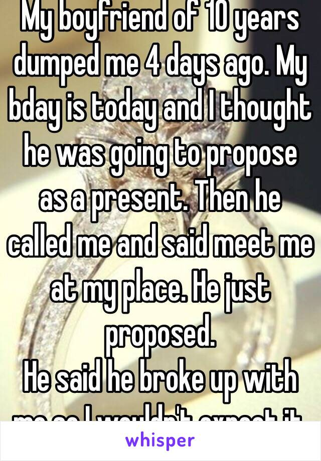 My boyfriend of 10 years  dumped me 4 days ago. My bday is today and I thought  he was going to propose as a present. Then he called me and said meet me at my place. He just proposed.  He said he broke up with me so I wouldn't expect it. ♥️