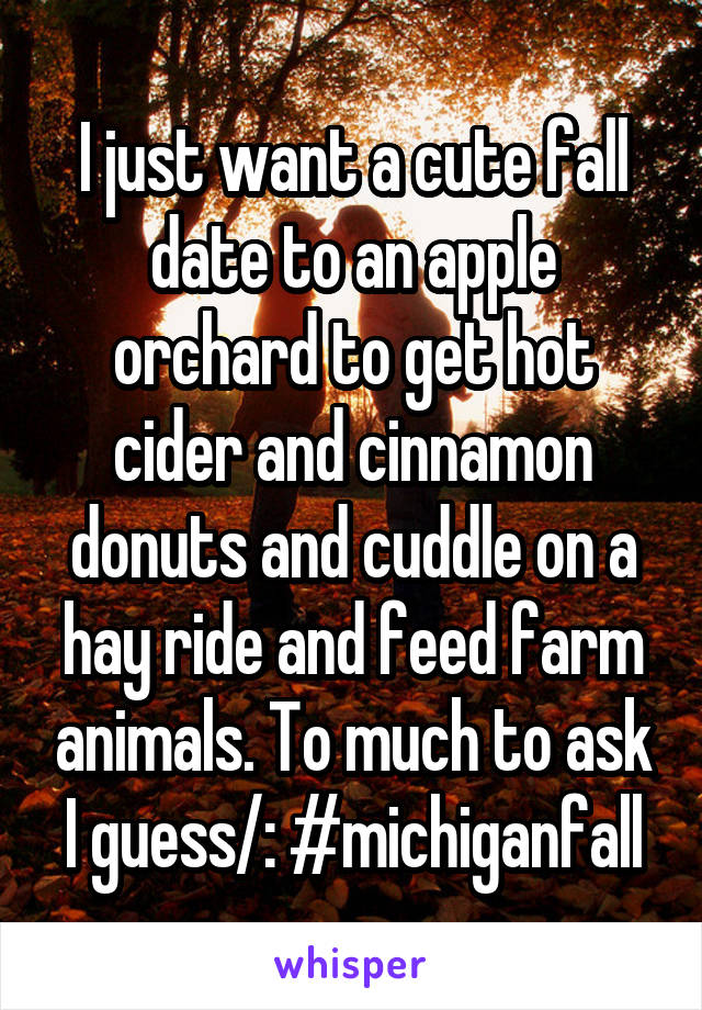 I just want a cute fall date to an apple orchard to get hot cider and cinnamon donuts and cuddle on a hay ride and feed farm animals. To much to ask I guess/: #michiganfall