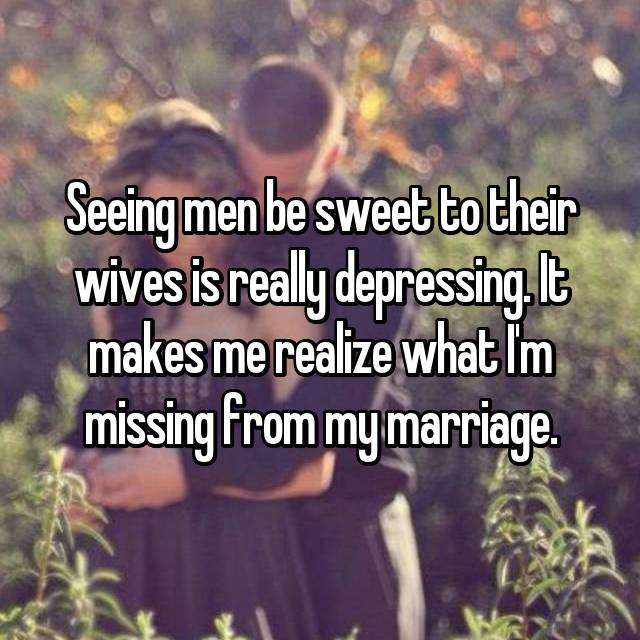 Seeing men be sweet to their wives is really depressing. It makes me realize what I'm missing from my marriage.