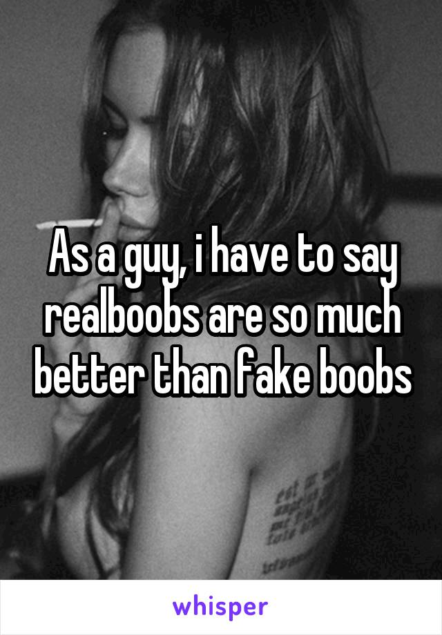 As a guy, i have to say realboobs are so much better than fake boobs