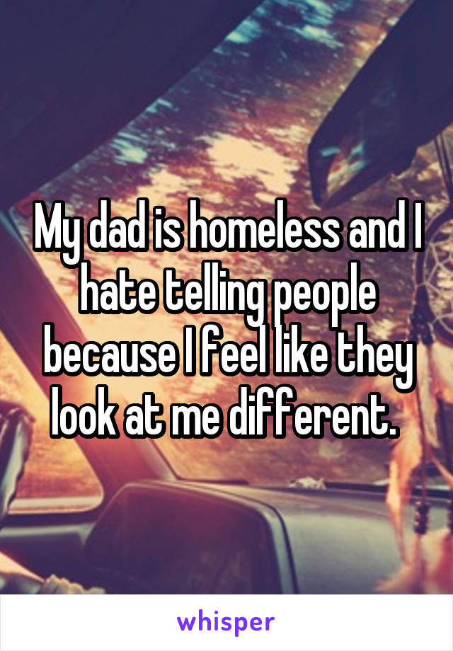 My dad is homeless and I hate telling people because I feel like they look at me different.