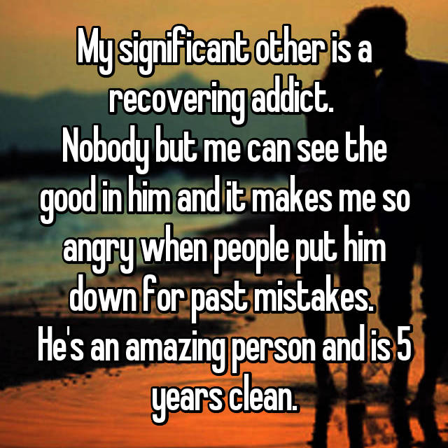 My significant other is a recovering addict.  Nobody but me can see the good in him and it makes me so angry when people put him down for past mistakes.  He's an amazing person and is 5 years clean.
