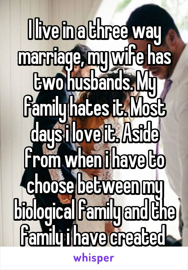 I live in a three way marriage, my wife has two husbands. My family hates it. Most days i love it. Aside from when i have to choose between my biological family and the family i have created