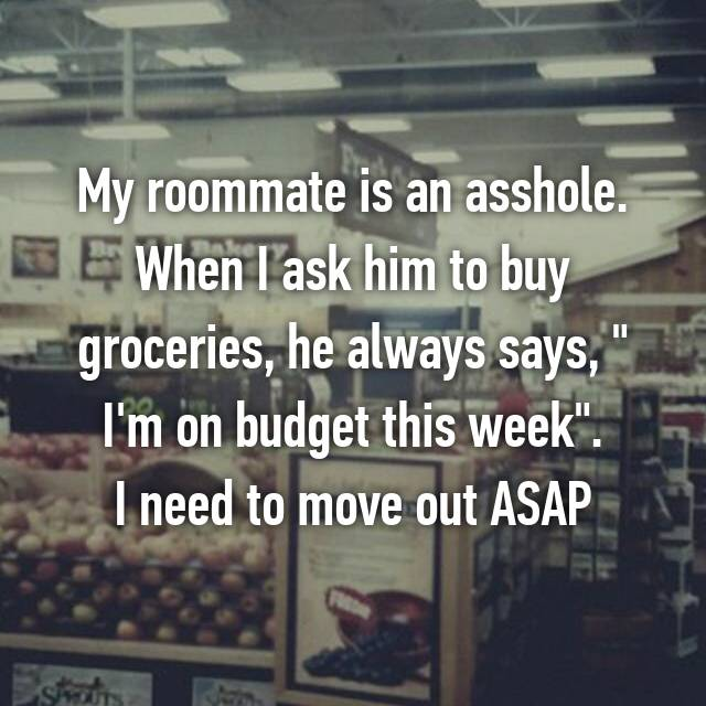 "My roommate is an asshole. When I ask him to buy groceries, he always says, "" I'm on budget this week"". I need to move out ASAP"