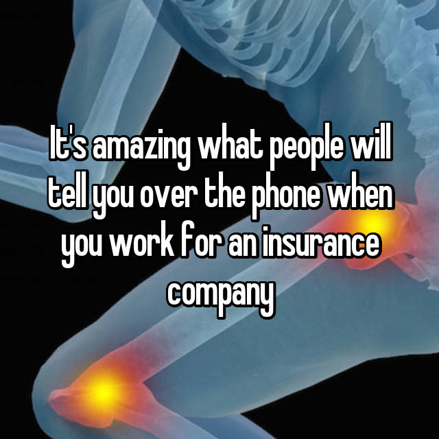 It's amazing what people will tell you over the phone when you work for an insurance company