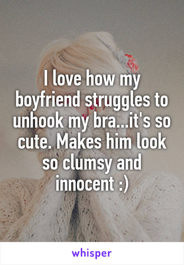 I love how my boyfriend struggles to unhook my bra...it's so cute. Makes him look so clumsy and innocent :)