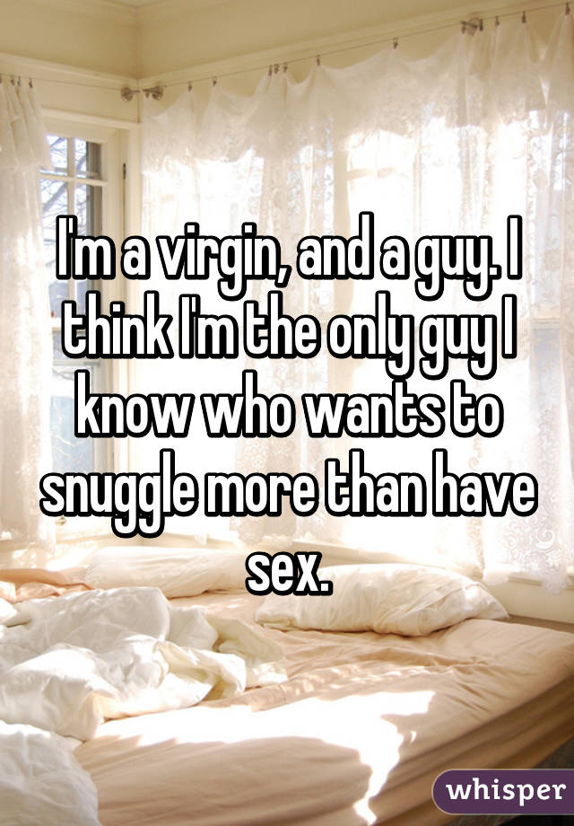 I'm a virgin, and a guy. I think I'm the only guy I know who wants to snuggle more than have sex.
