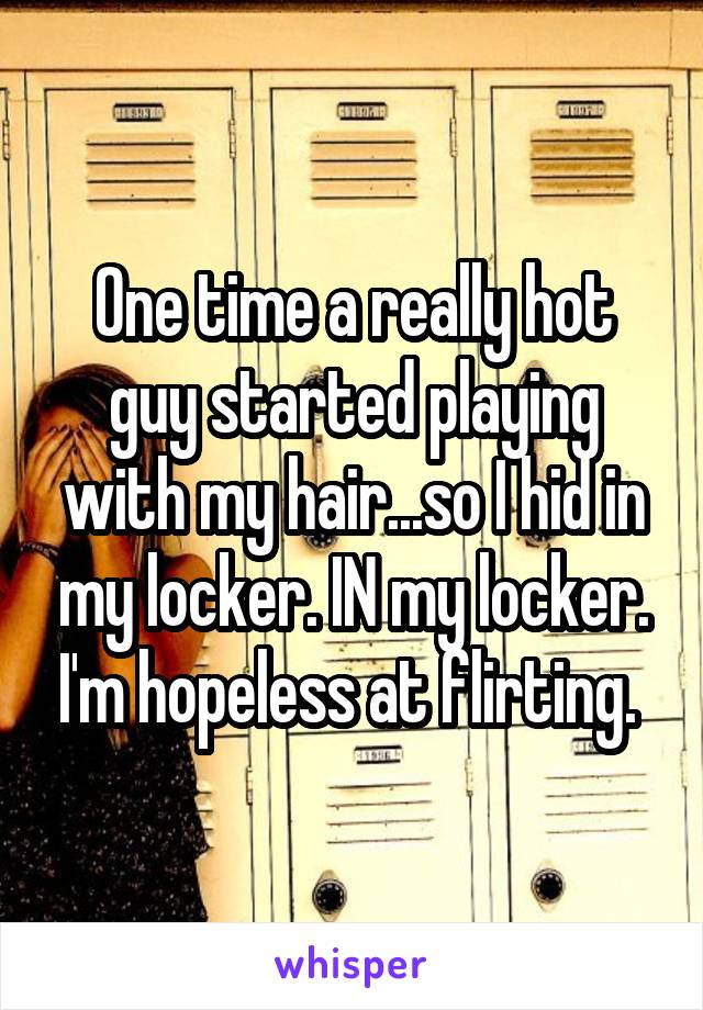 One time a really hot guy started playing with my hair...so I hid in my locker. IN my locker. I'm hopeless at flirting.