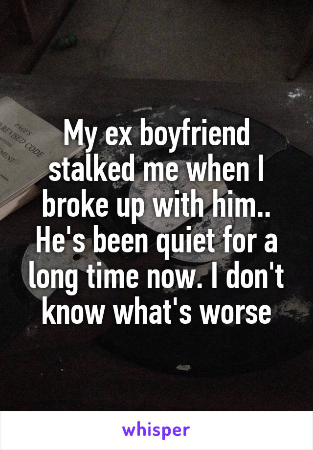 My ex boyfriend stalked me when I broke up with him.. He's been quiet for a long time now. I don't know what's worse