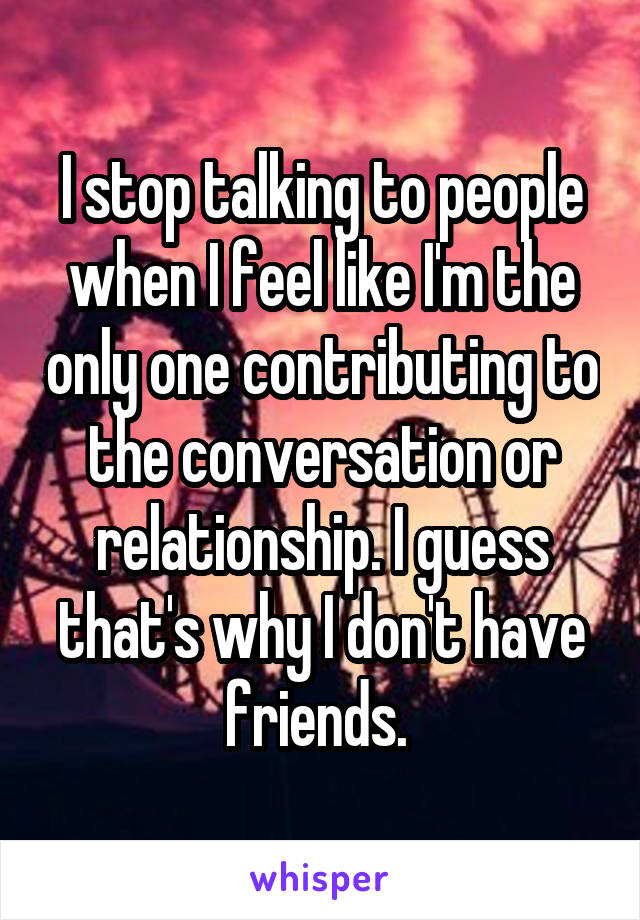 I stop talking to people when I feel like I'm the only one contributing to the conversation or relationship. I guess that's why I don't have friends.