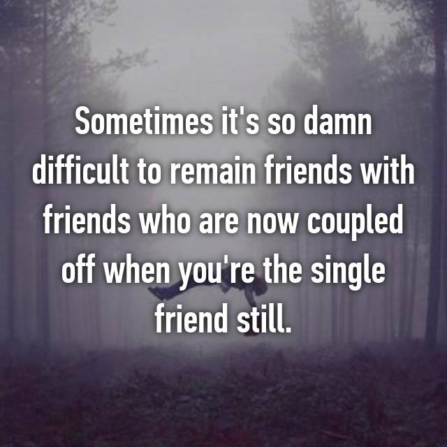 Sometimes it's so damn difficult to remain friends with friends who are now coupled off when you're the single friend still.