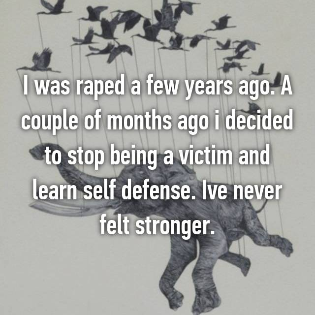 I was raped a few years ago. A couple of months ago i decided to stop being a victim and learn self defense. Ive never felt stronger.