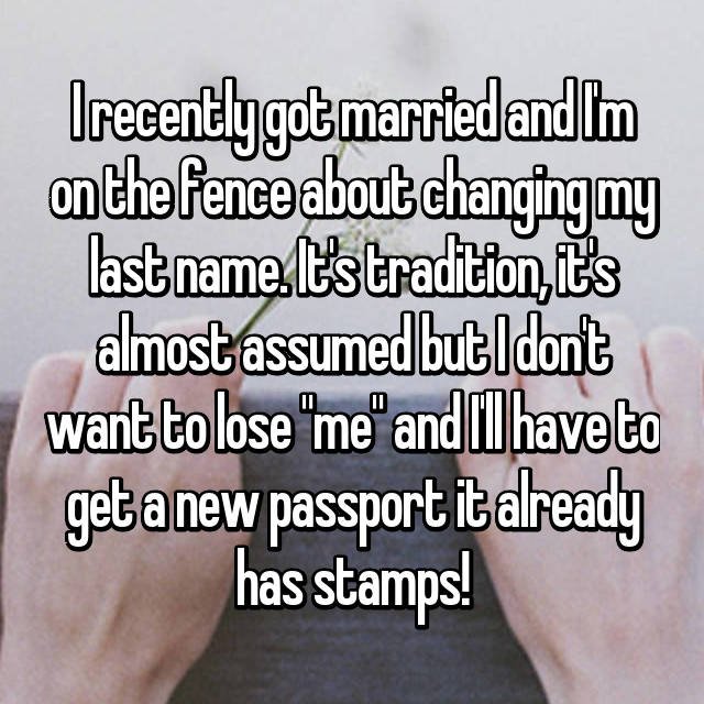 """I recently got married and I'm on the fence about changing my last name. It's tradition, it's almost assumed but I don't want to lose """"me"""" and I'll have to get a new passport it already has stamps!"""