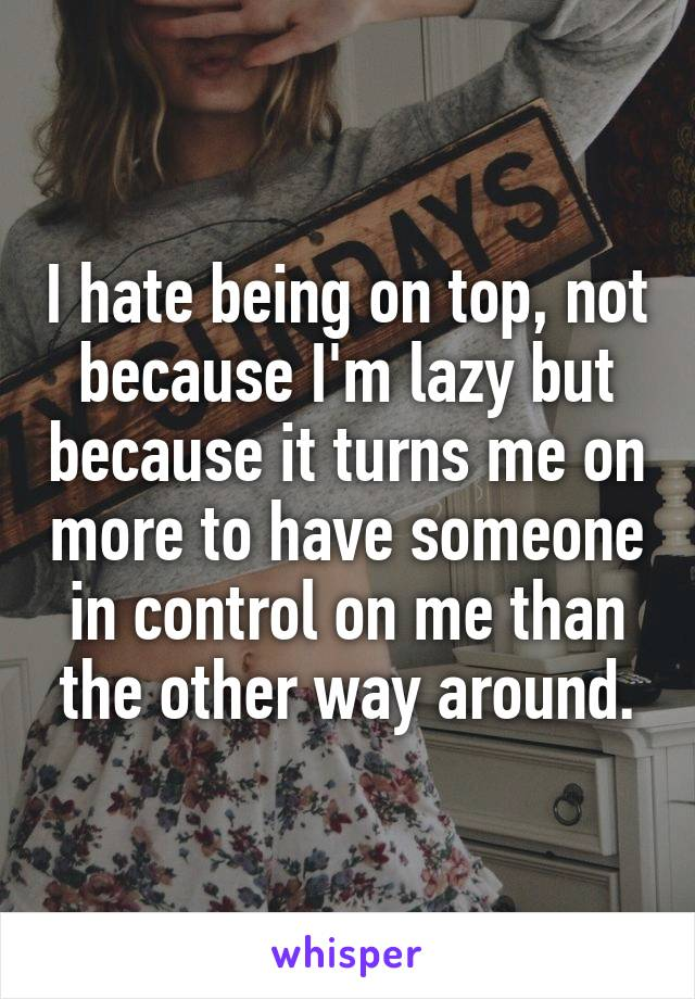 I hate being on top, not because I'm lazy but because it turns me on more to have someone in control on me than the other way around.