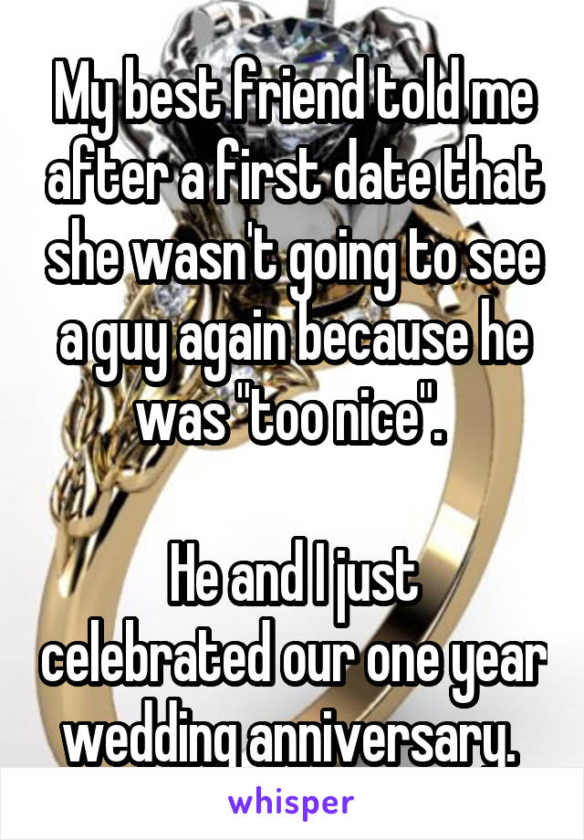 """My best friend told me after a first date that she wasn't going to see a guy again because he was """"too nice"""".   He and I just celebrated our one year wedding anniversary."""