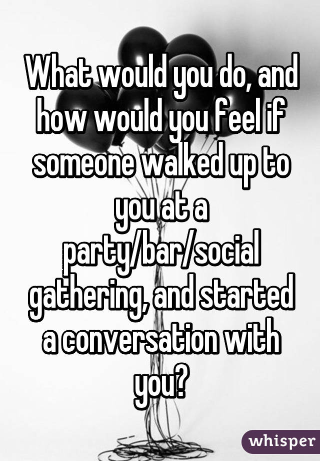 What would you do, and how would you feel if someone walked up to you at a party/bar/social gathering, and started a conversation with you?