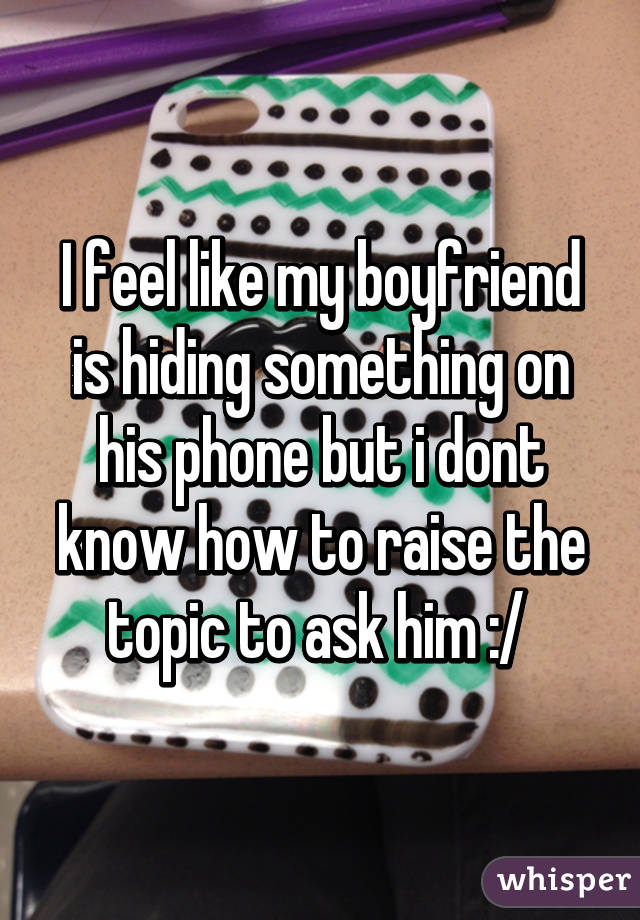 I feel like my boyfriend is hiding something on his phone but i dont know how to raise the topic to ask him :/