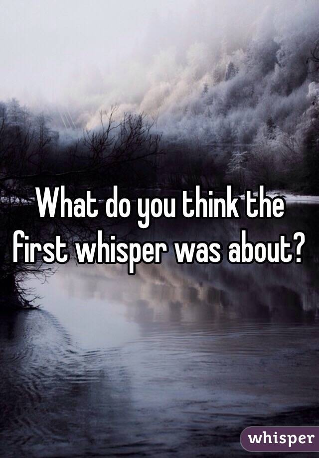 What do you think the first whisper was about?