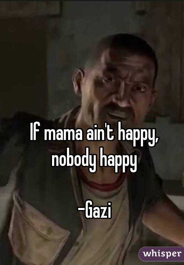 If mama ain't happy, nobody happy  -Gazi