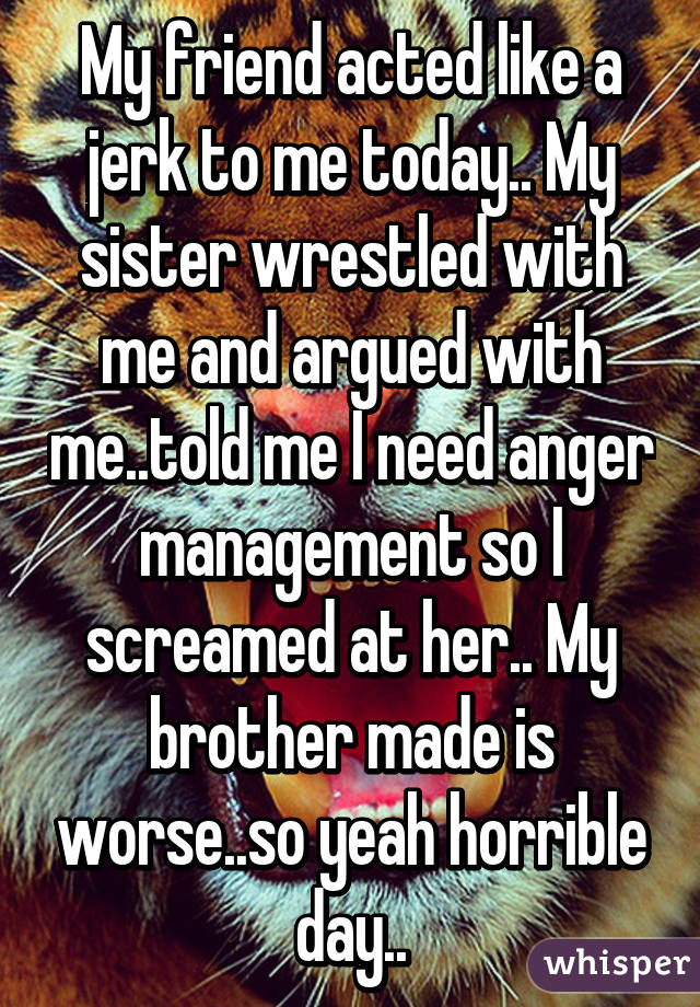 My friend acted like a jerk to me today.. My sister wrestled with me and argued with me..told me I need anger management so I screamed at her.. My brother made is worse..so yeah horrible day..