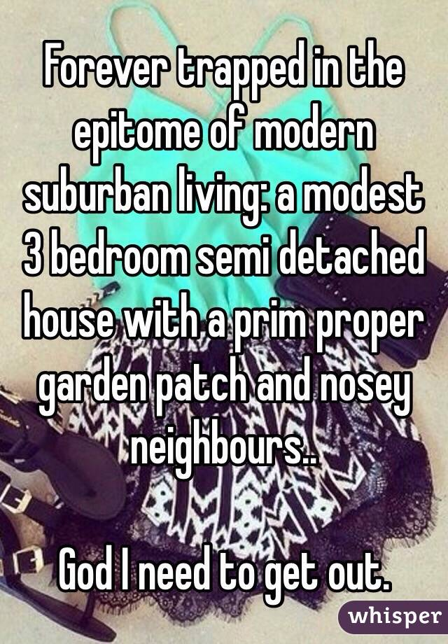 Forever trapped in the epitome of modern suburban living: a modest 3 bedroom semi detached house with a prim proper garden patch and nosey neighbours..  God I need to get out.