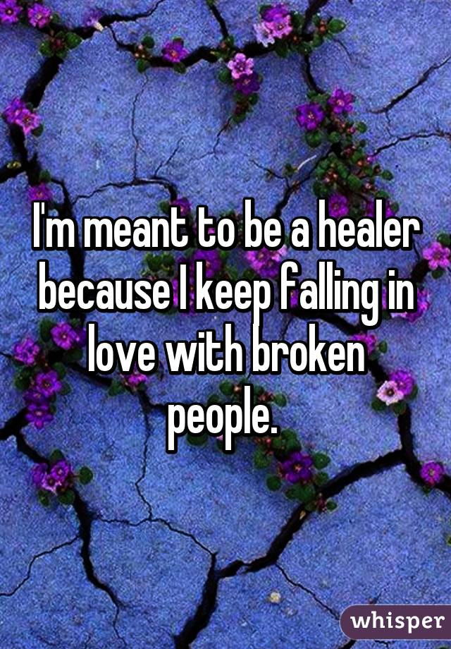 I'm meant to be a healer because I keep falling in love with broken people.