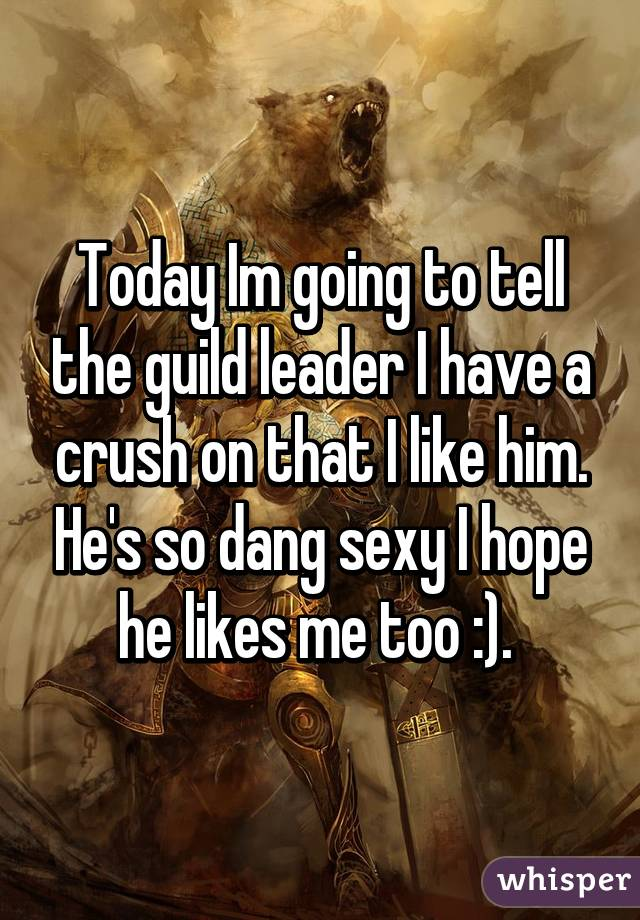 Today Im going to tell the guild leader I have a crush on that I like him. He's so dang sexy I hope he likes me too :).