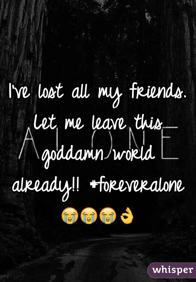 I've lost all my friends. Let me leave this goddamn world already!! #foreveralone 😭😭😭👌
