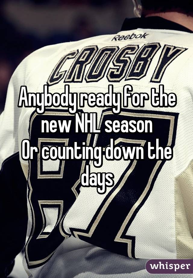 Anybody ready for the new NHL season Or counting down the days