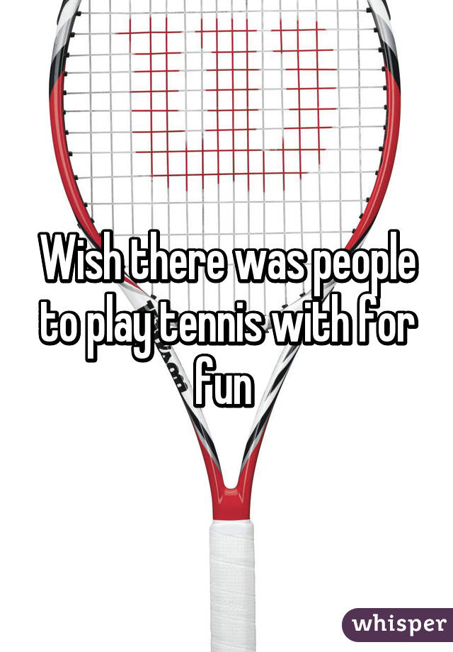 Wish there was people to play tennis with for fun
