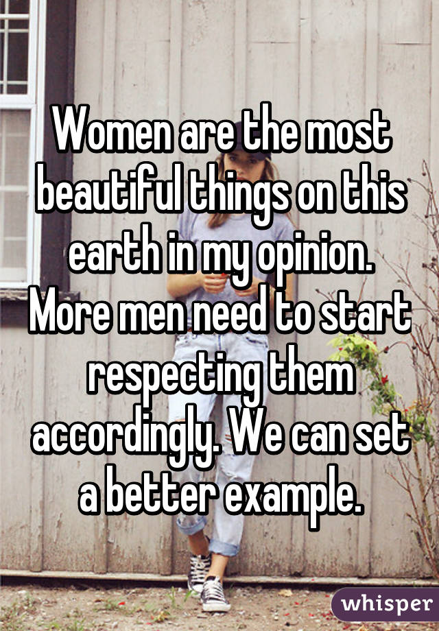 Women are the most beautiful things on this earth in my opinion. More men need to start respecting them accordingly. We can set a better example.