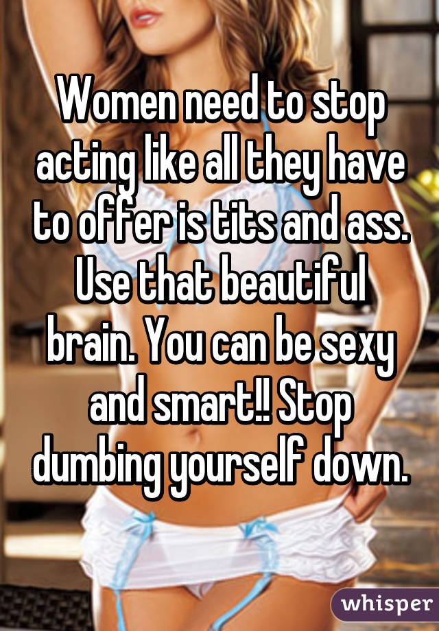 Women need to stop acting like all they have to offer is tits and ass. Use that beautiful brain. You can be sexy and smart!! Stop dumbing yourself down.