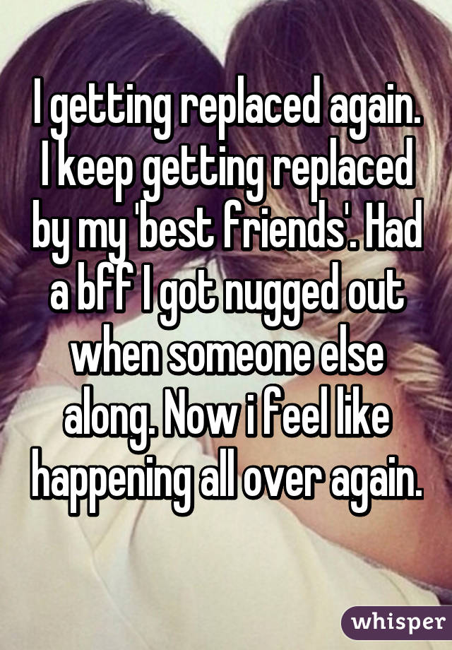 I getting replaced again. I keep getting replaced by my 'best friends'. Had a bff I got nugged out when someone else along. Now i feel like happening all over again.