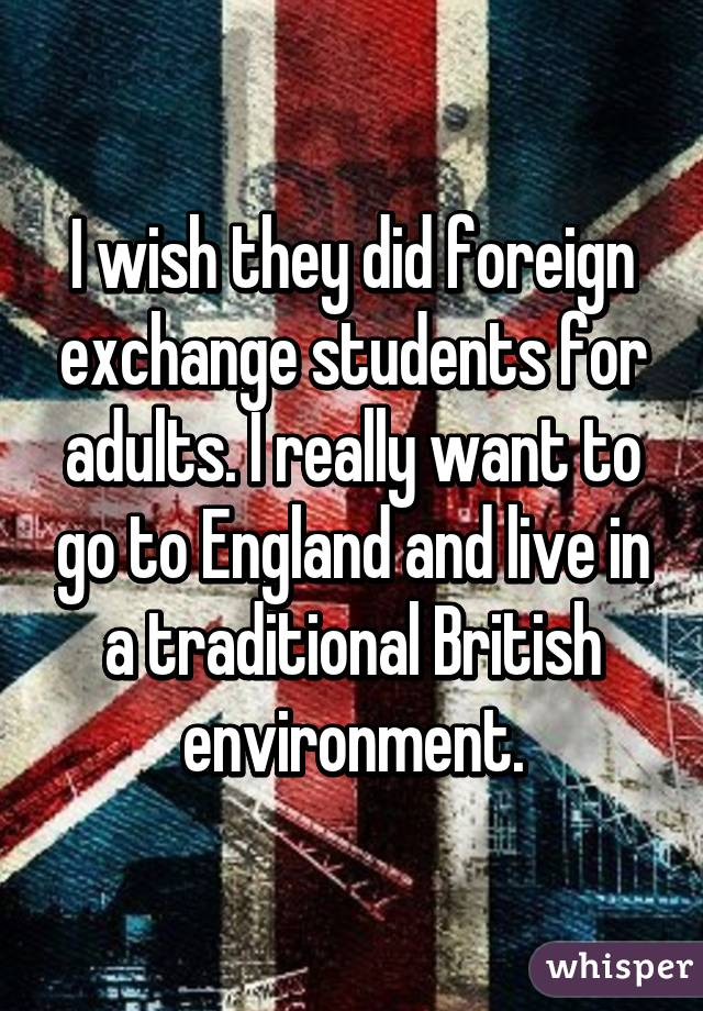 I wish they did foreign exchange students for adults. I really want to go to England and live in a traditional British environment.