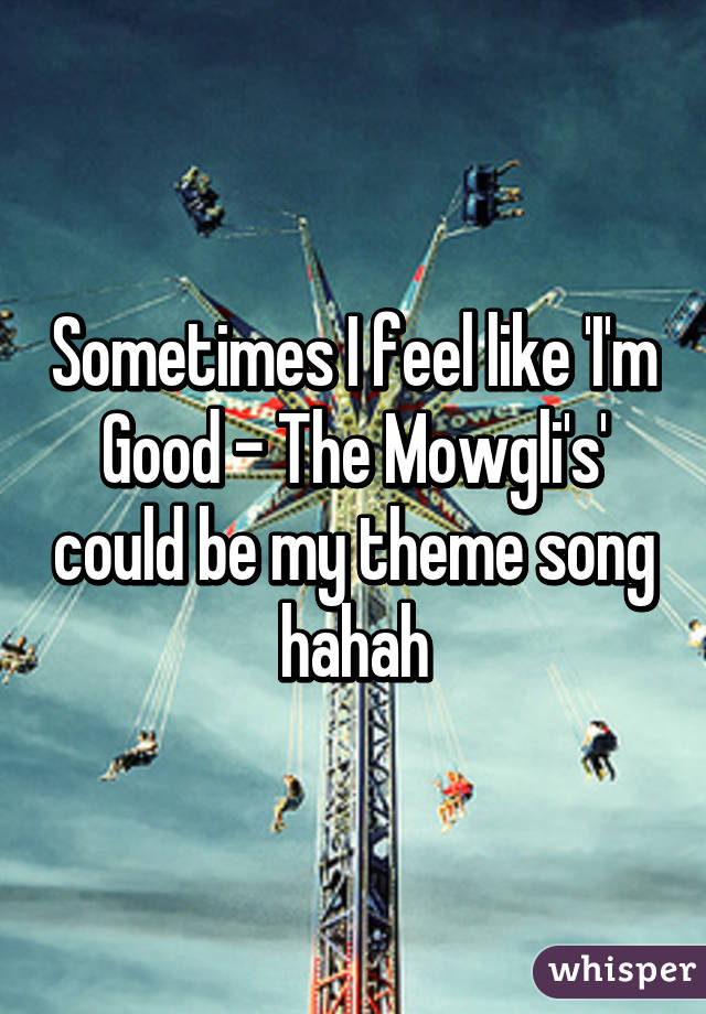 Sometimes I feel like 'I'm Good - The Mowgli's' could be my theme song hahah