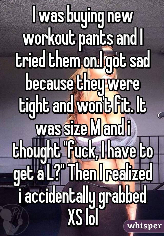 """I was buying new workout pants and I tried them on.I got sad because they were tight and won't fit. It was size M and i thought """"fuck, I have to get a L?"""" Then I realized i accidentally grabbed XS lol"""