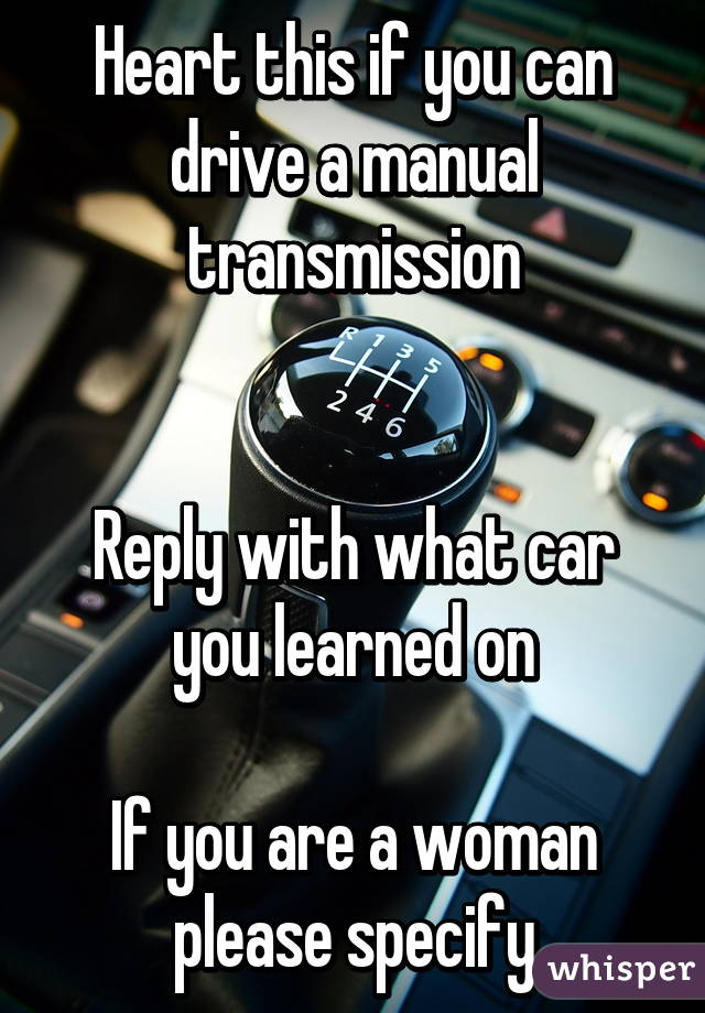 Heart this if you can drive a manual transmission   Reply with what car you learned on  If you are a woman please specify