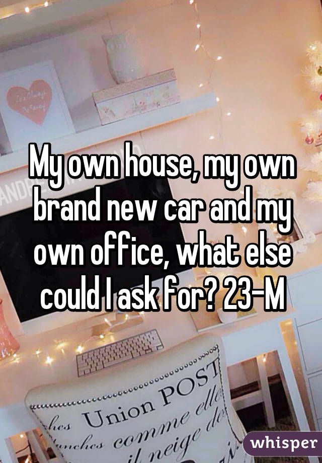 My own house, my own brand new car and my own office, what else could I ask for? 23-M