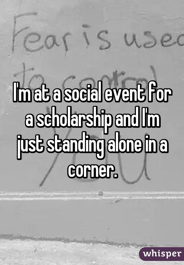 I'm at a social event for a scholarship and I'm just standing alone in a corner.