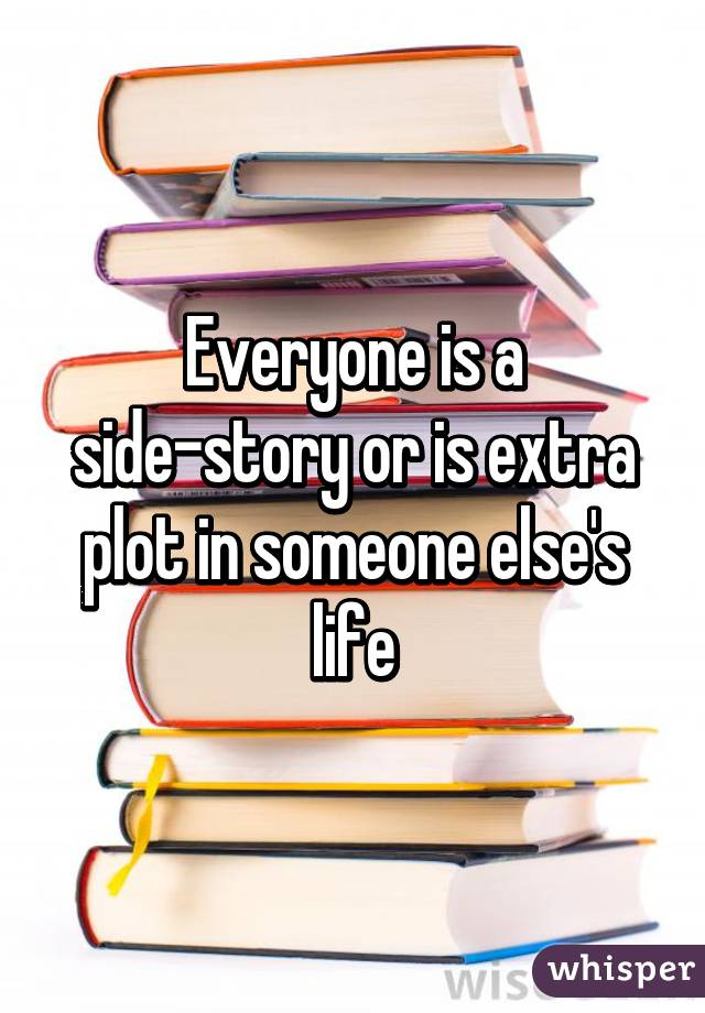 Everyone is a side-story or is extra plot in someone else's life