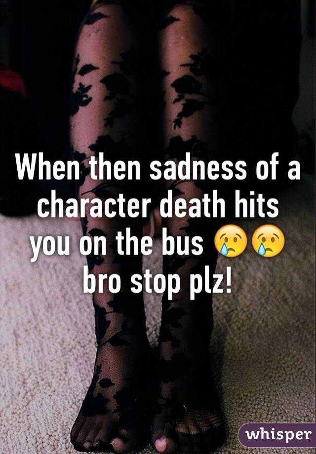 When then sadness of a character death hits you on the bus 😢😢 bro stop plz!