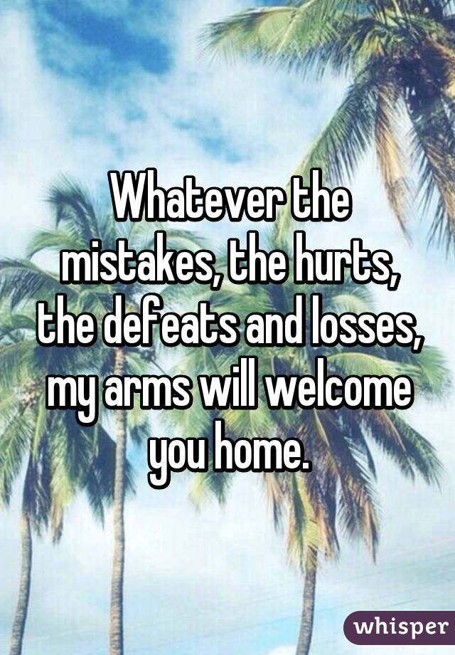 Whatever the mistakes, the hurts, the defeats and losses, my arms will welcome you home.