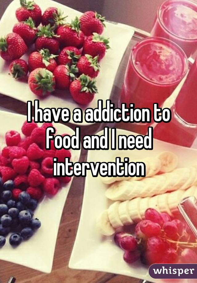 I have a addiction to food and I need intervention