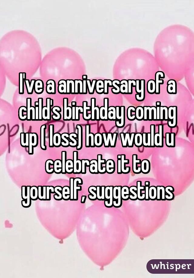 I've a anniversary of a child's birthday coming up ( loss) how would u celebrate it to yourself, suggestions