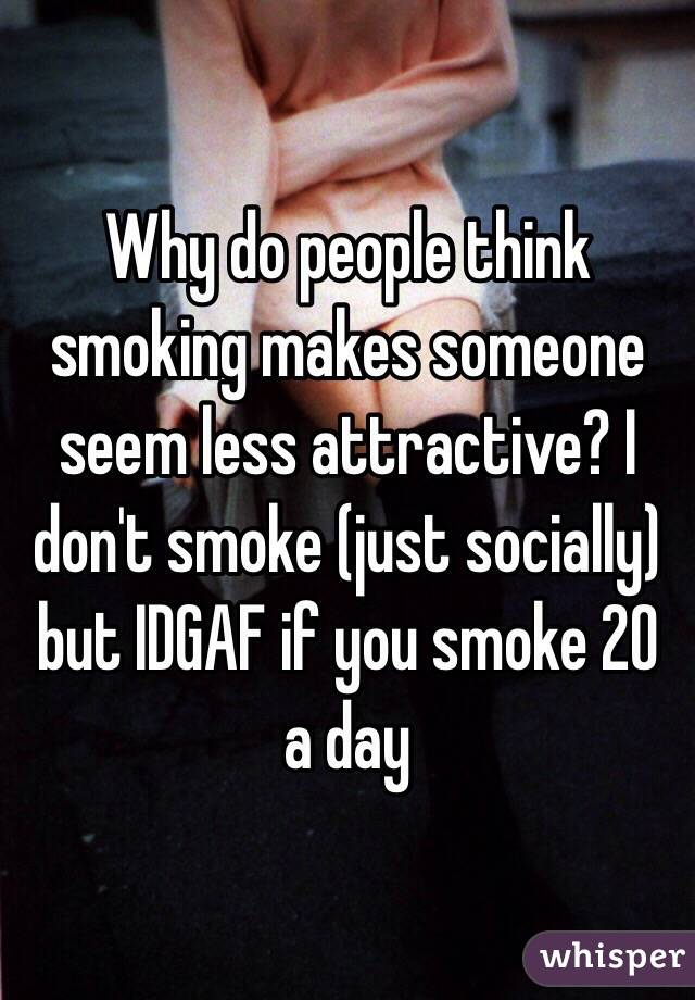 Why do people think smoking makes someone seem less attractive? I don't smoke (just socially) but IDGAF if you smoke 20 a day