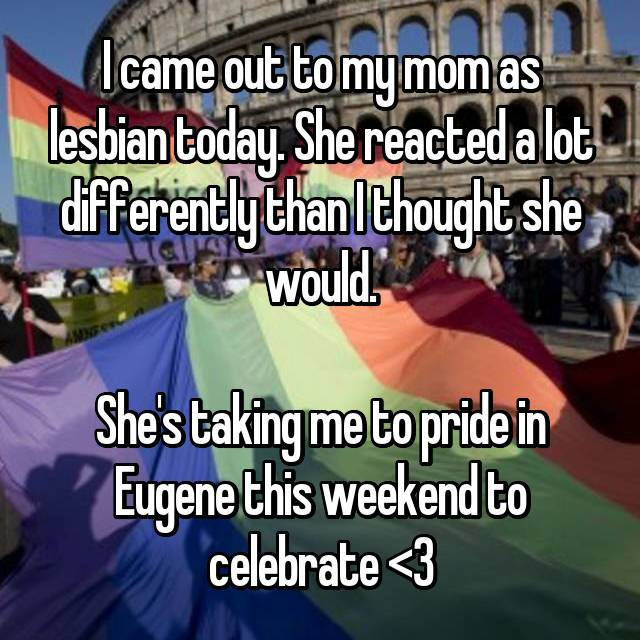 I came out to my mom as lesbian today. She reacted a lot differently than I thought she would.  She's taking me to pride in Eugene this weekend to celebrate <3